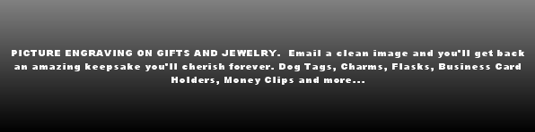 Custom engraved jewelry, dog tags, lighters, business card holders, money clips, flasks, charms, small gifts